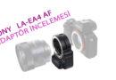 Sony La-Ea4 Lens Adaptör İncelemesi ve E to A mount Adaptörlerin Özellikleri