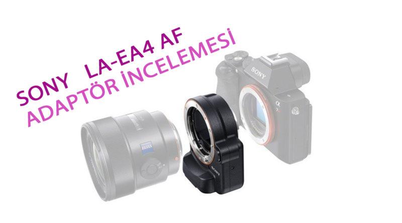 Sony La-Ea4 Lens Adaptör İncelemesi ve E mount Adaptörlerin Özellikleri